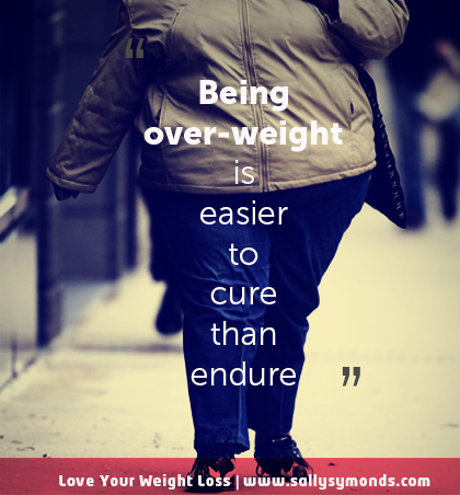 !Being over-weight is easier to cure than endure