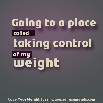 Going to a place called taking control of my weight