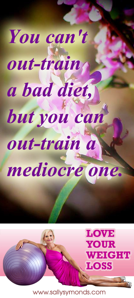 You can't out-train a bad diet, but you can out-train a mediocre one copy
