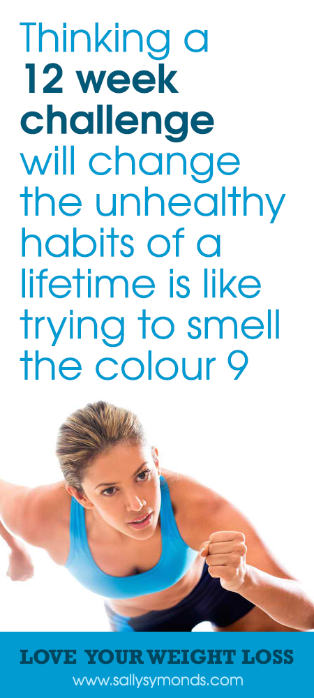 Thinking a 12 week challenge will change the unhealthy habits of a lifetime is like trying to smell the colour 9