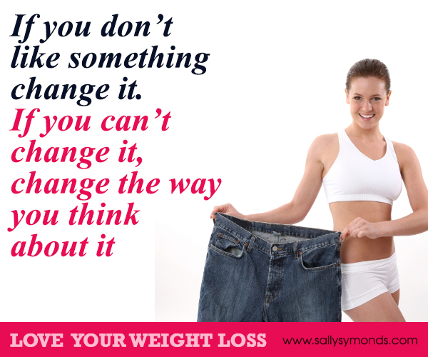 If you dont like something change it If you cant change it Change the way you think about it - are you serious about losing weight?