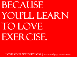 Because you'll learn to love exercise