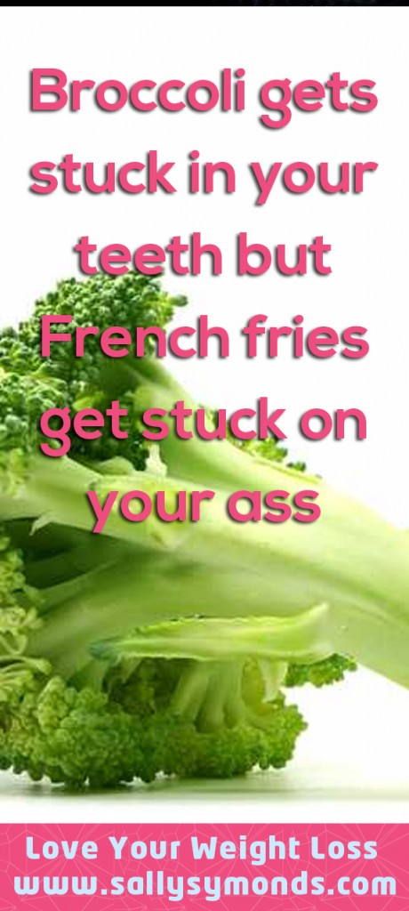 Broccoli get stuck in your teeth but French fries get stuck on your ass