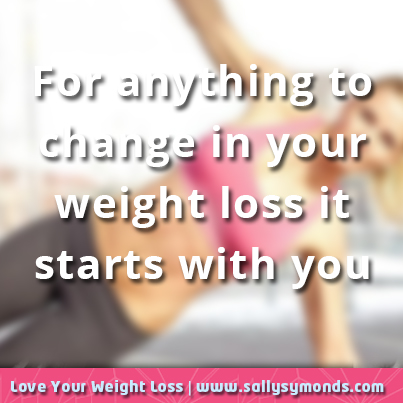 For anything to change in your weight loss it