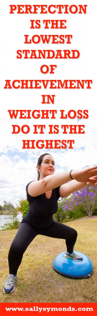 Perfection is the lowest standard of achievement in weight loss