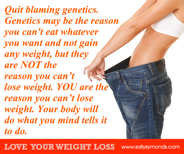 Quit blaming genetics Genetics may be the reason you can't eat whatever you want and not gain any weight
