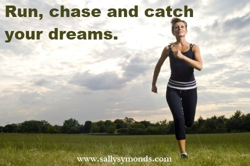 Run, chase and catch your dreams