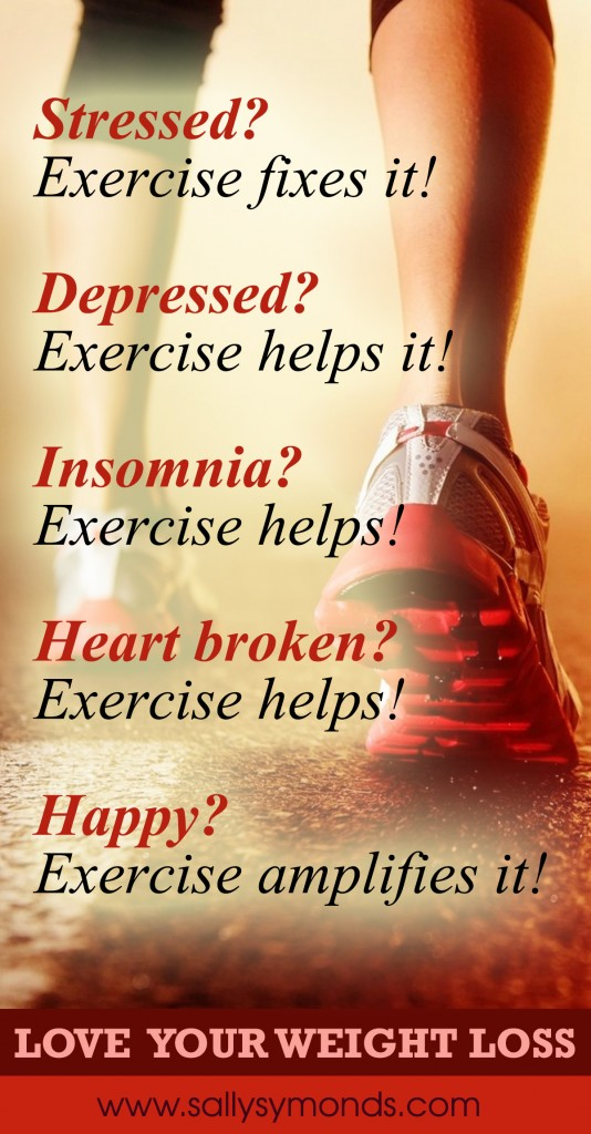Stressed Exercise fixes it Depressed Exercise helps it Insomnia Exercise helps Heart broken Exercise helps Happy Exercise amplifies it