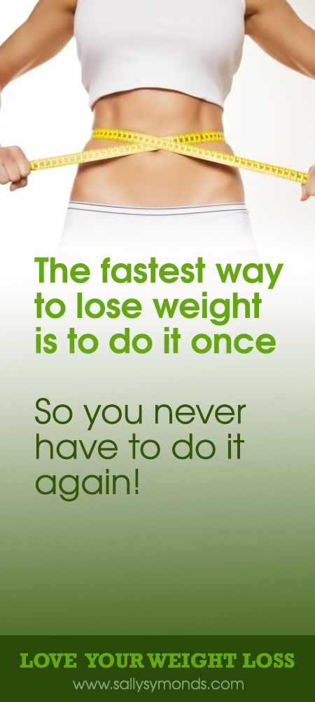 The fastest way to lose weight is to do it once – So you never have to do it again!