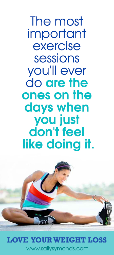 The most important exercise sessions you'll ever do are the ones on the days when you just don't feel like doing it.