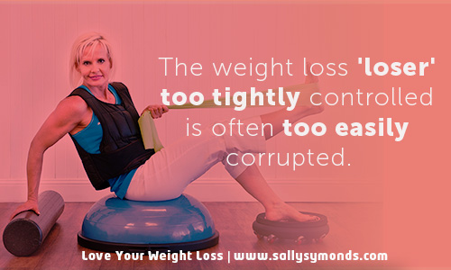 The weight loss 'loser' too tightly controlled is often too easily corrupted.