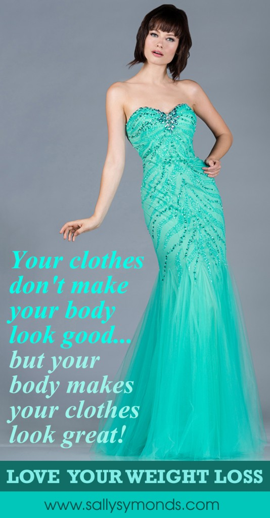 Your clothes don't make your body look good but your body makes your clothes look great